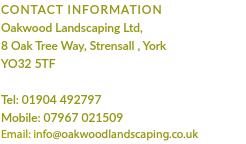CONTACT INFORMATION Oakwood Landscaping Ltd, 8 Oak Tree Way, Strensall , York YO32 5TF Tel: 01904 492797 Mobile: 07967 021509 Email: info@oakwoodlandscaping.co.uk