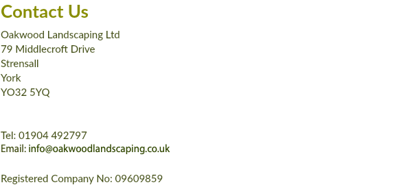 Contact Us Oakwood Landscaping Ltd 79 Middlecroft Drive Strensall York YO32 5YQ Tel: 01904 492797 Email: info@oakwoodlandscaping.co.uk Registered Company No: 09609859